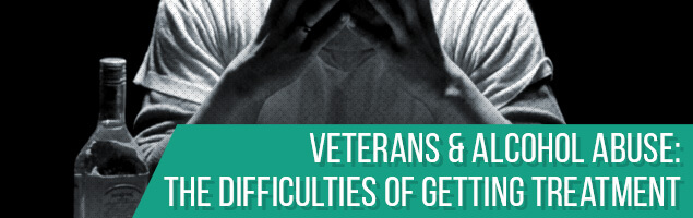 Veterans & Alcohol Abuse: The Difficulties of Getting Treatment