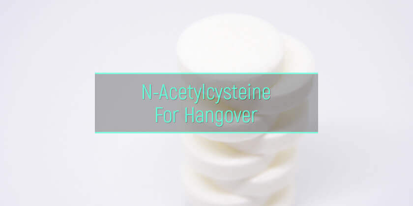 NAC For Hangover Relief: Does N-Acetylcysteine Help With